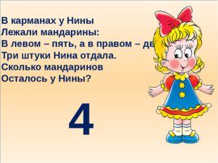 В карманах у Нины Лежали мандарины: В левом – пять, а в правом – два. Три шт