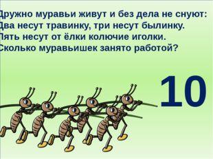Дружно муравьи живут и без дела не снуют: Два несут травинку, три несут были