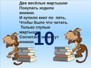 Две весёлые мартышки Покупать ходили книжки. И купили книг по пять, Чтобы бы