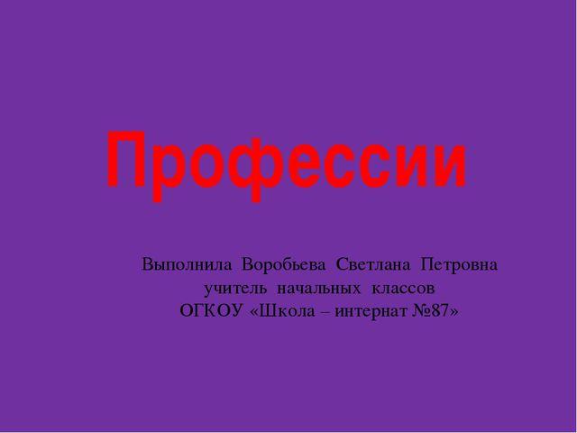 Профессии Выполнила Воробьева Светлана Петровна учитель начальных классов ОГК...