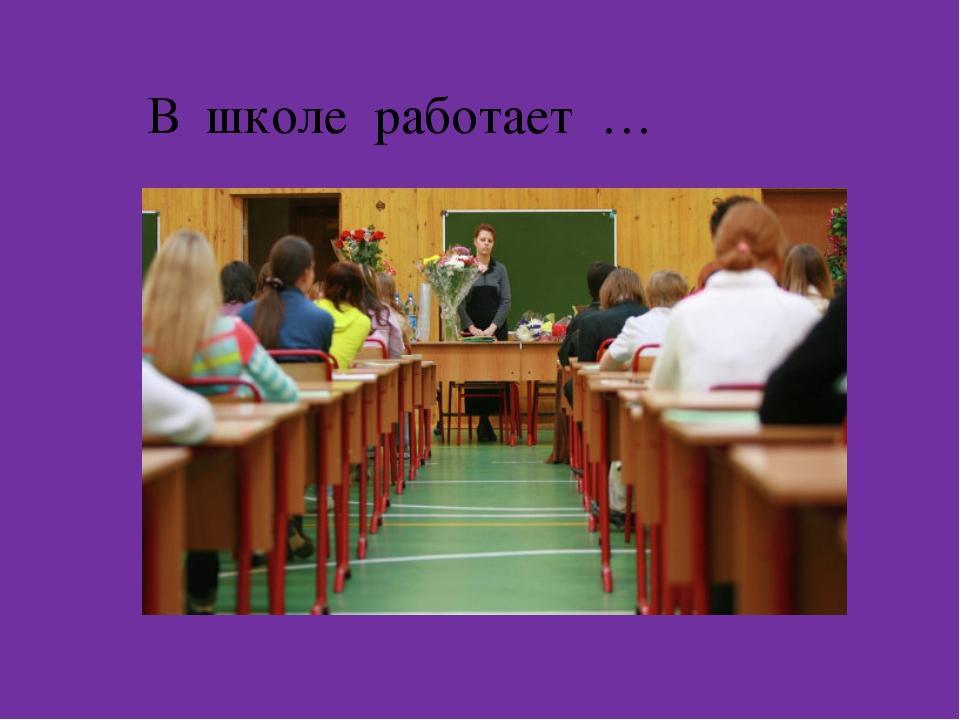 В школе работает …