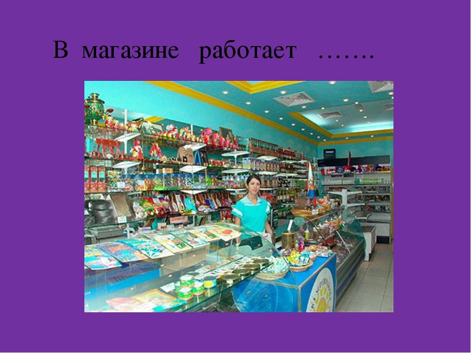 В магазине работает …….