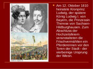 Am 12. Oktober 1810 heiratete Kronprinz Ludwig, der spätere König Ludwig I. v