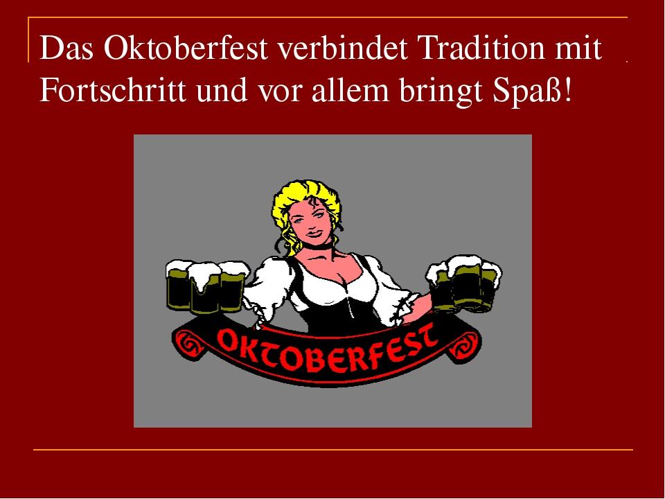 Das Oktoberfest verbindet Tradition mit Fortschritt und vor allem bringt Spaß!