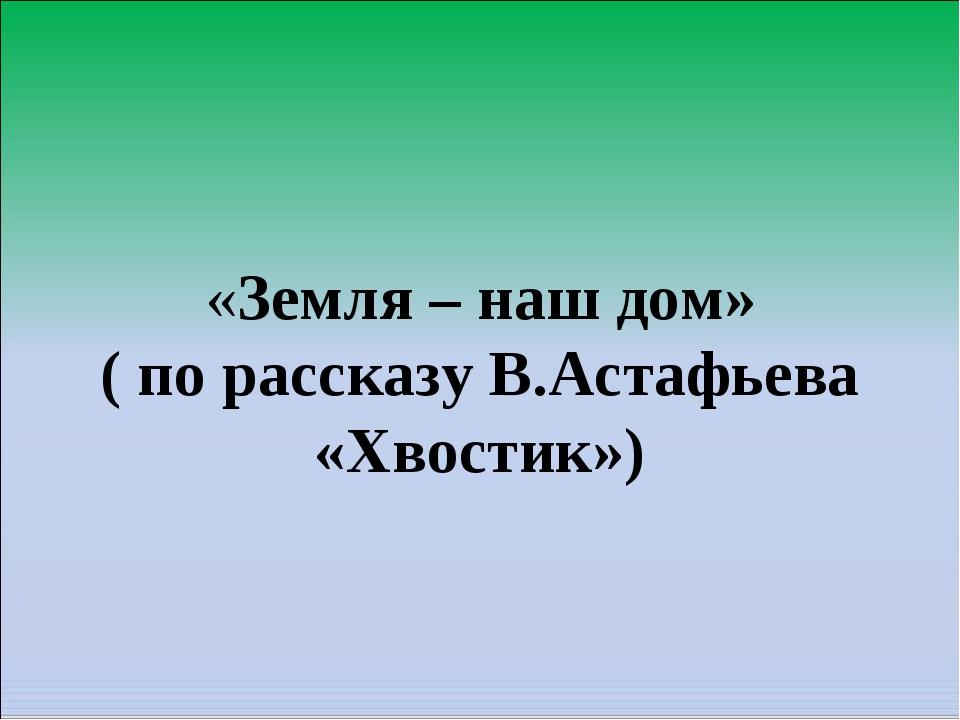 «Земля – наш дом» ( по рассказу В.Астафьева «Хвостик»)