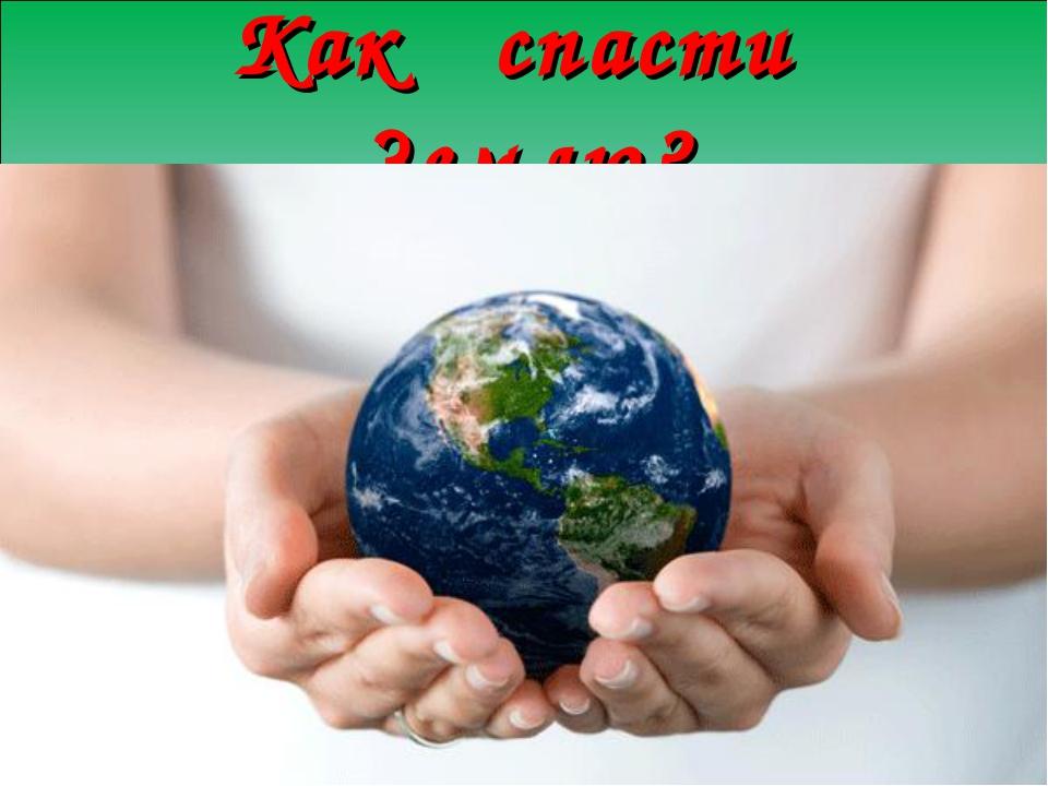 Как спасти Землю?