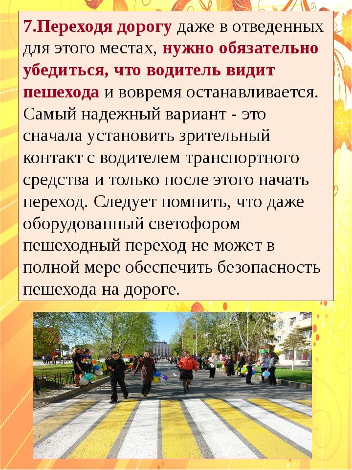 7.Переходя дорогу даже в отведенных для этого местах, нужно обязательно убеди...