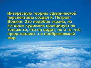 Интересную теорию сферической перспективы создал К. Петров-Водкин. Это подоб