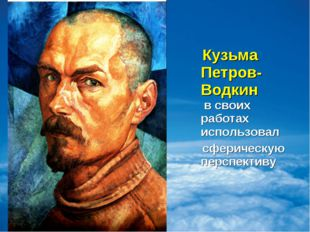 Кузьма Петров-Водкин в своих работах использовал сферическую перспективу
