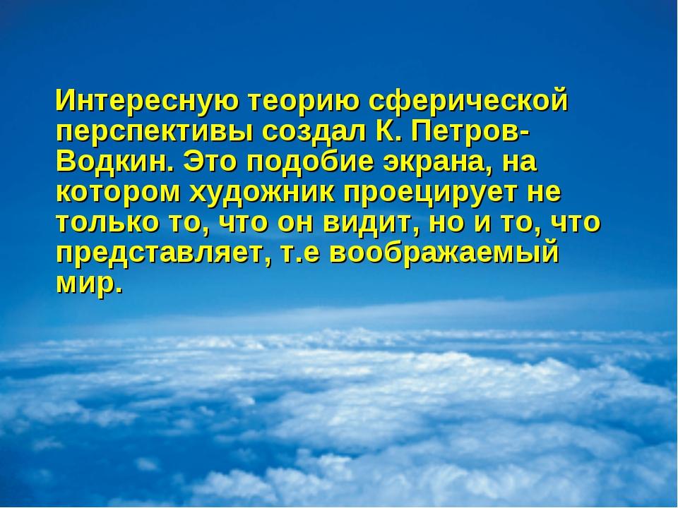 Интересную теорию сферической перспективы создал К. Петров-Водкин. Это подоб...