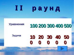   р а у н д Уравнения 100 200 300 400 500 Задачи 100 200 300 400