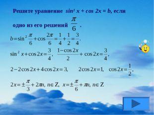 Решите уравнение sin² x + cos 2x = b, если одно из его решений .