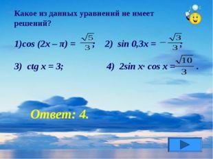 Какое из данных уравнений не имеет решений? cos (2x – π) = ; 2) sin 0,3x = ;