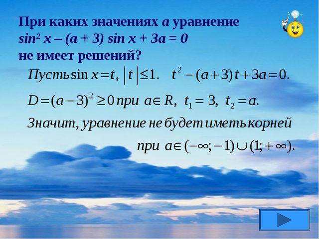 При каких значениях а уравнение sin² x – (a + 3) sin x + 3a = 0 не имеет реше...