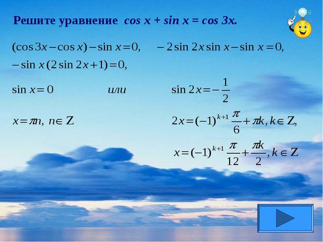 Решите уравнение cos x + sin x = cos 3x.