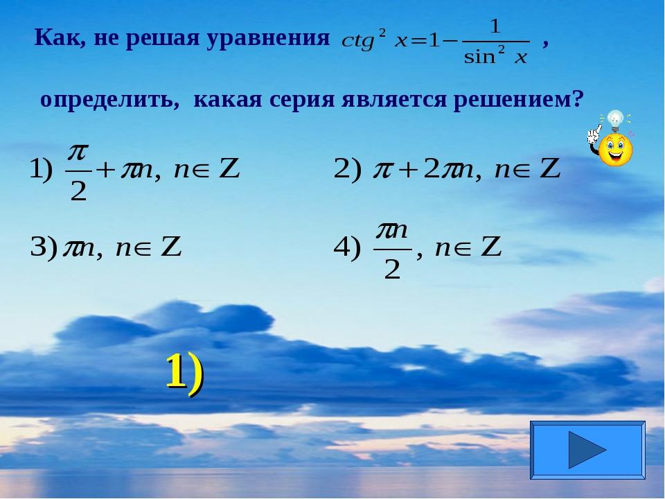 Как, не решая уравнения , определить, какая серия является решением? 1)