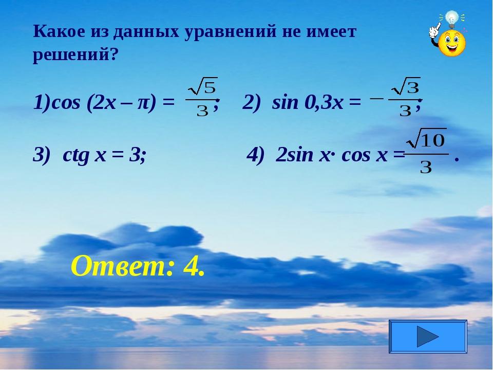 Какое из данных уравнений не имеет решений? cos (2x – π) = ; 2) sin 0,3x = ;...