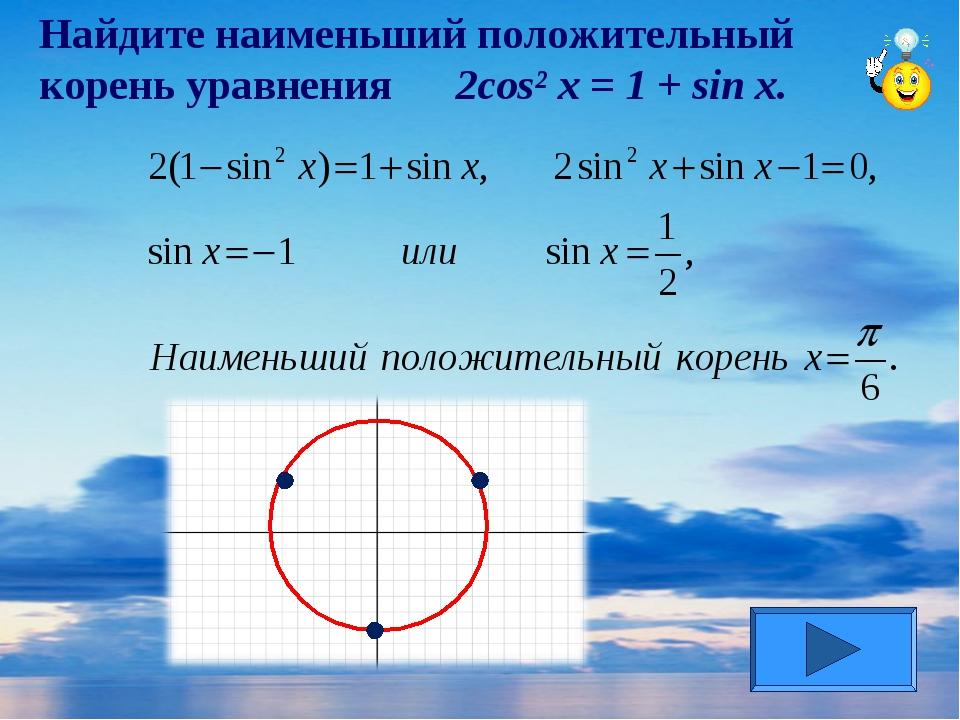 Найдите наименьший положительный корень уравнения 2cos² x = 1 + sin x.
