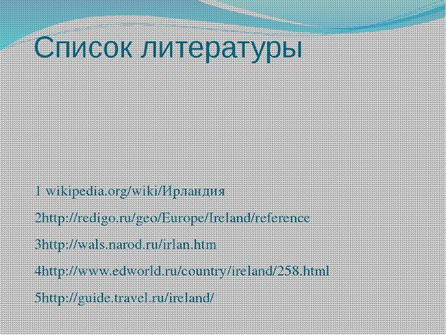 Список литературы 1 wikipedia.org/wiki/Ирландия 2http://redigo.ru/geo/Europe/...