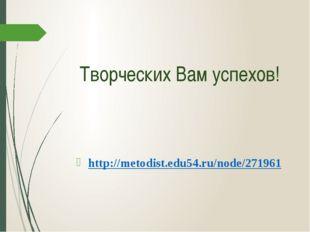 Творческих Вам успехов! http://metodist.edu54.ru/node/271961