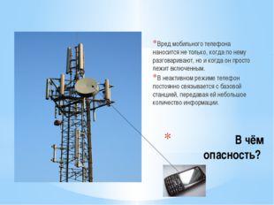 В чём опасность? Вред мобильного телефона наносится не только, когда по нему