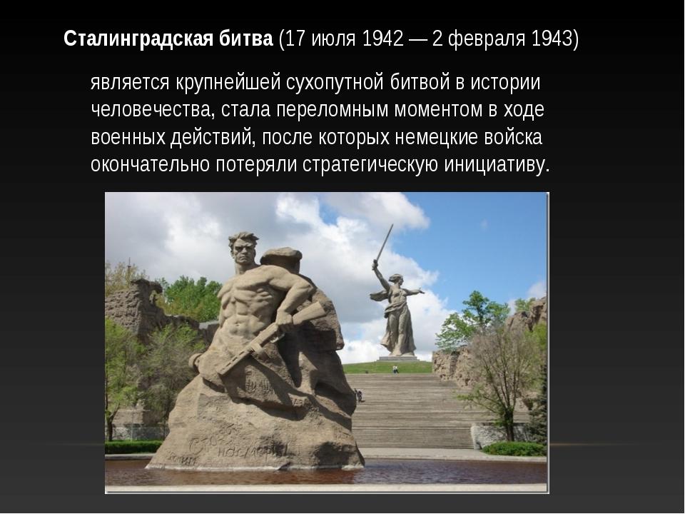 Сталинградская битва (17 июля 1942 — 2 февраля 1943) является крупнейшей сухо...