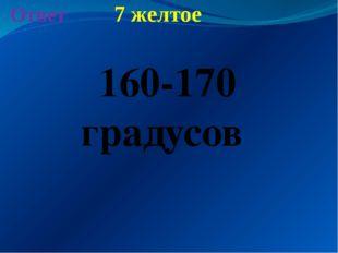 7 желтое Ответ 160-170 градусов