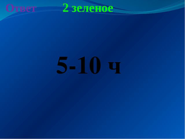 2 зеленое Ответ 5-10 ч