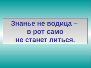 Знанье не водица – в рот само не станет литься.