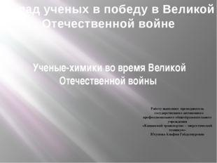 Ученые-химики во время Великой Отечественной войны Работу выполнил преподават