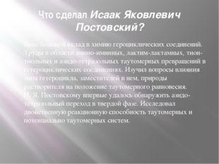 Что сделал Исаак Яковлевич Постовский? Внес большой вклад в химию героцикличе