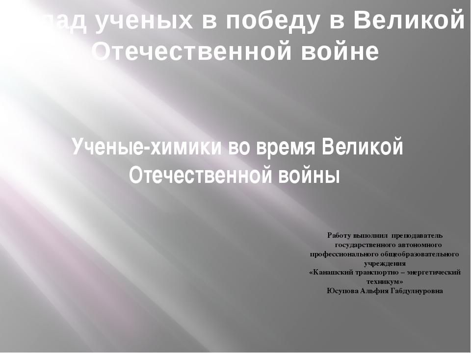 Ученые-химики во время Великой Отечественной войны Работу выполнил преподават...