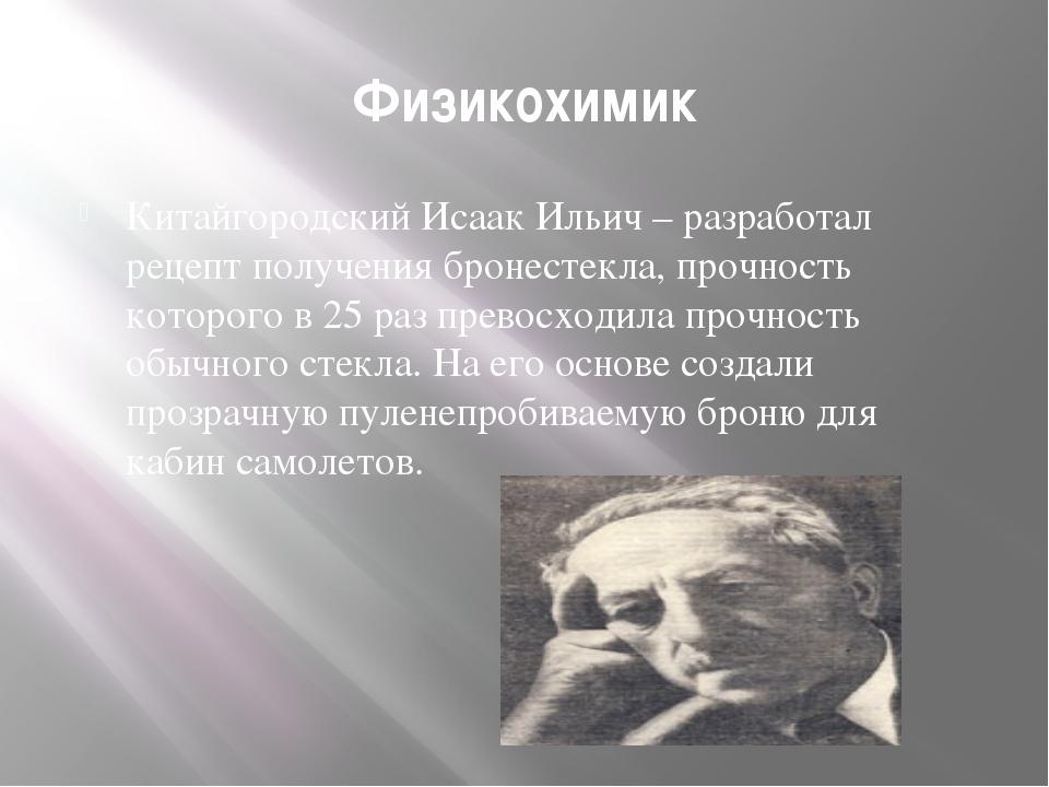Физикохимик Китайгородский Исаак Ильич – разработал рецепт получения бронесте...