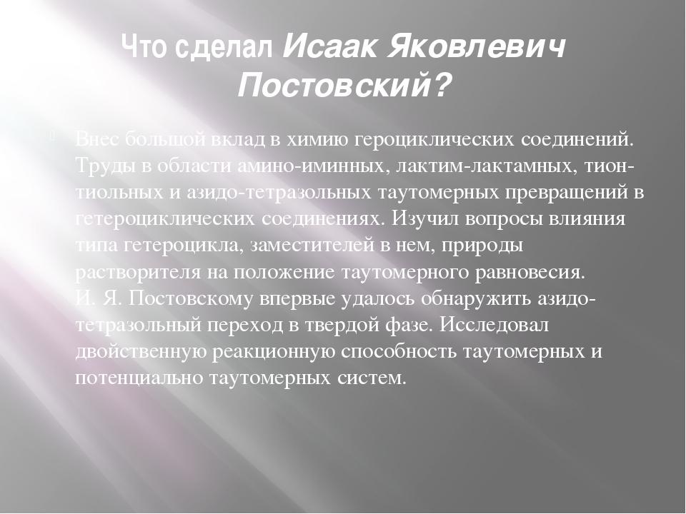 Что сделал Исаак Яковлевич Постовский? Внес большой вклад в химию героцикличе...