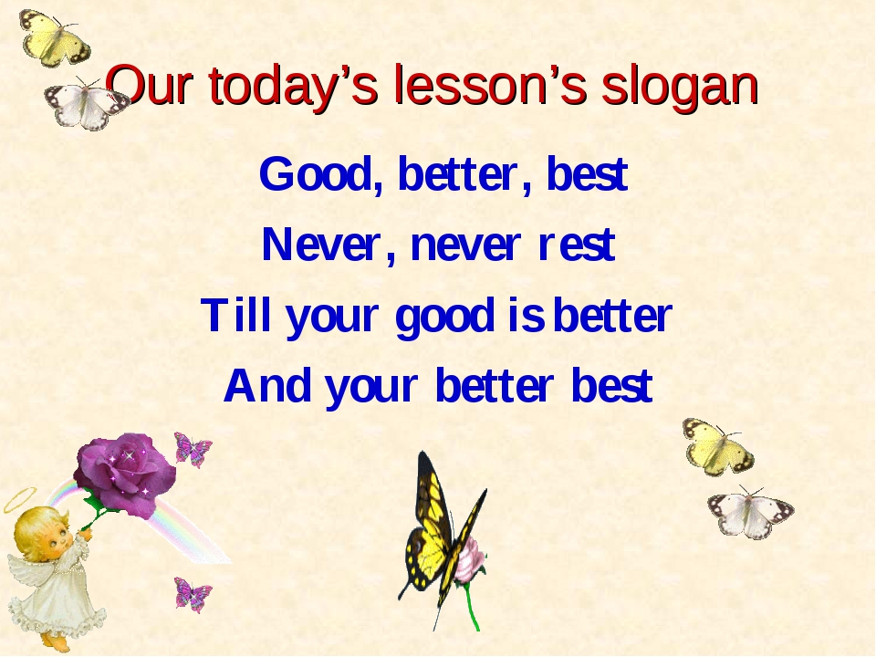 Our today's lesson's slogan Good, better, best Never, never rest Till your go...