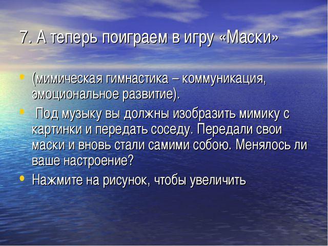 7. А теперь поиграем в игру «Маски» (мимическая гимнастика – коммуникация, эм...