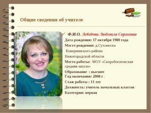 Общие сведения об учителе Ф.И.О.Лебедева Людмила Сергеевна Дата рождения: