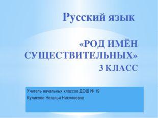 Учитель начальных классов ДОШ № 19 Куликова Наталья Николаевна Русский язык «