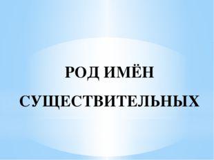РОД ИМЁН СУЩЕСТВИТЕЛЬНЫХ