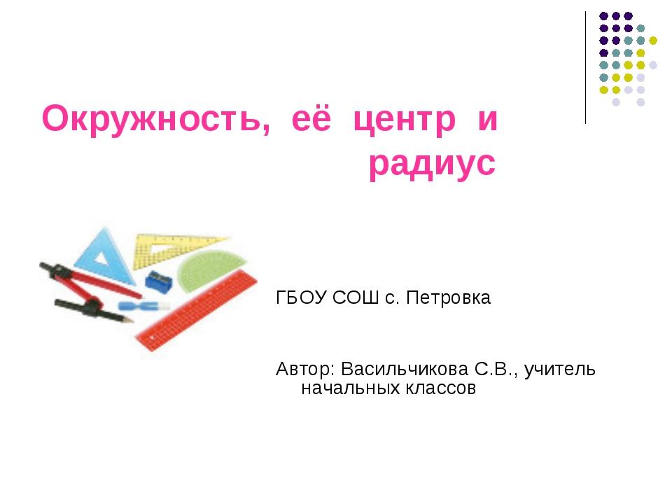 Окружность, её центр и радиус ГБОУ СОШ с. Петровка Автор: Васильчикова С.В.,...
