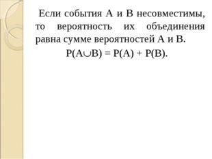 Если события А и В несовместимы, то вероятность их объединения равна сумме в