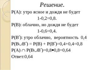 Решение. Р(А): утро ясное и дождя не будет 1-0,2=0,8. Р(В): облачно, но дождя