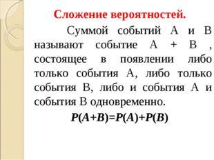 Сложение вероятностей. Суммой событий A и B называют событие A + B , состояще