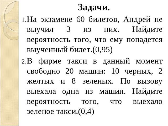Задачи. На экзамене 60 билетов, Андрей не выучил 3 из них. Найдите вероятнос...