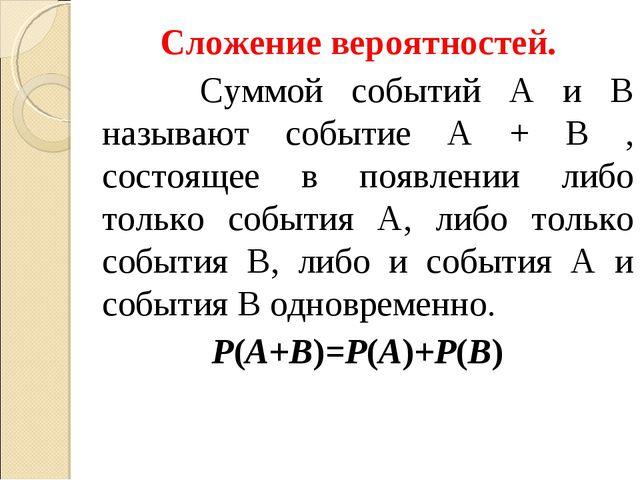 Сложение вероятностей. Суммой событий A и B называют событие A + B , состояще...