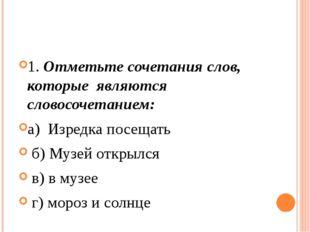 1. Отметьте сочетания слов, которые являются словосочетанием: а) Изредка п