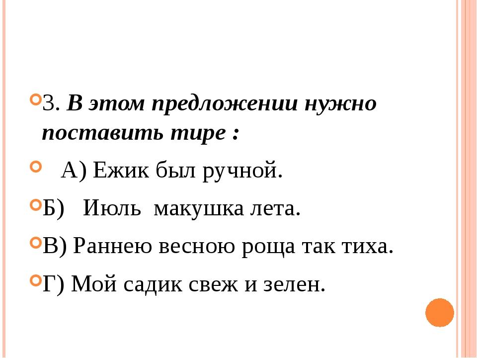 3. В этом предложении нужно поставить тире :  А) Ежик был ручной. Б)  Июл...