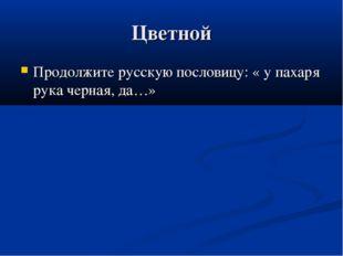 Цветной Продолжите русскую пословицу: « у пахаря рука черная, да…»