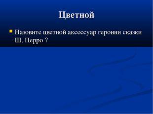 Цветной Назовите цветной аксессуар героини сказки Ш. Перро ?