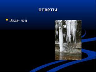 ответы Вода- лед